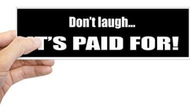 don't laugh it's paid for bumper sticker