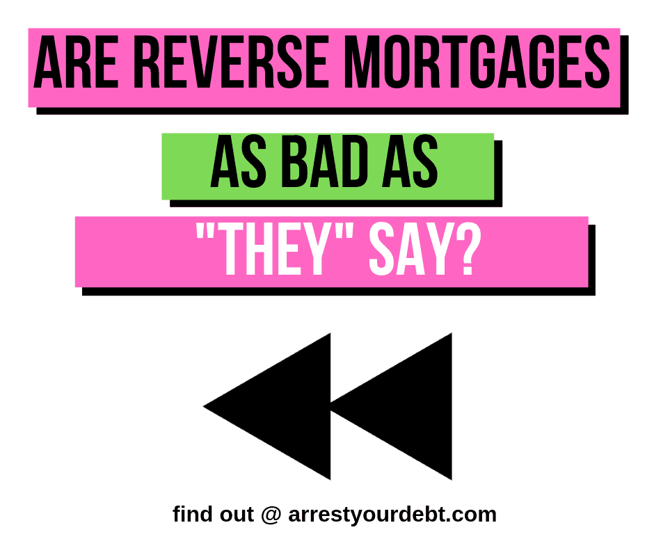 REVERSE MORTGAGES Are Reverse Mortgages As Bad As They Say?